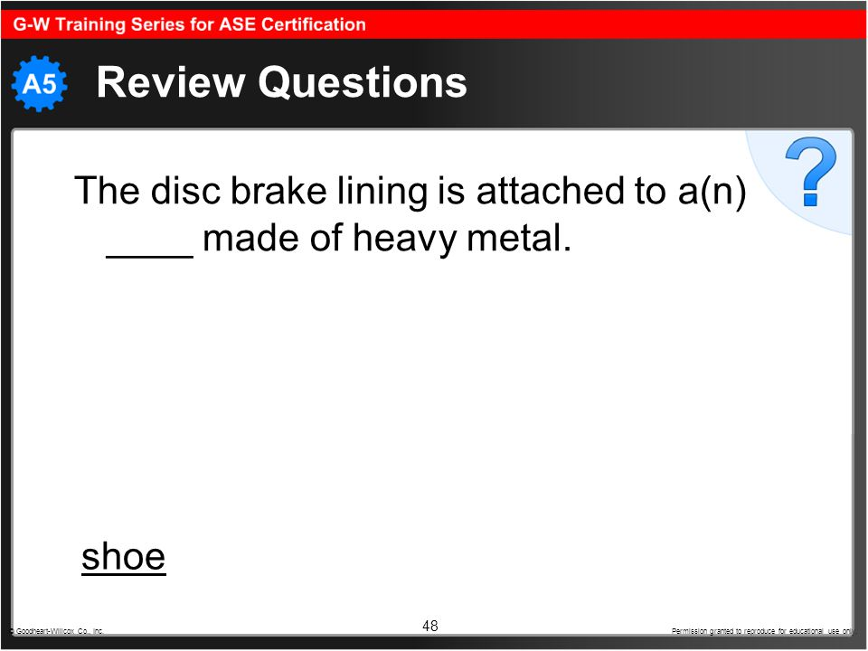 Review Questions The disc brake lining is attached to a(n) ____ made of heavy metal. shoe.