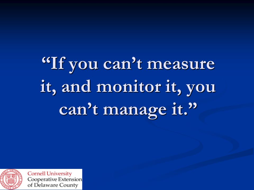 If you can't measure it, and monitor it, you can't manage it.