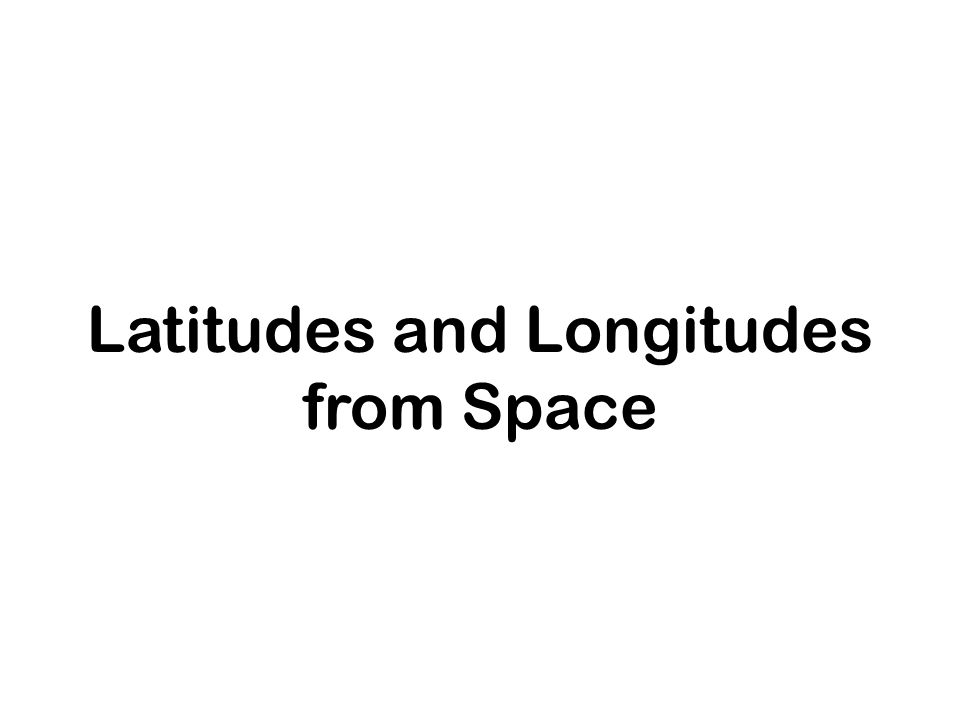 Latitudes and Longitudes from Space