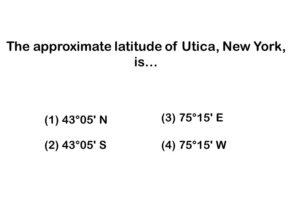 The approximate latitude of Utica, New York, is…