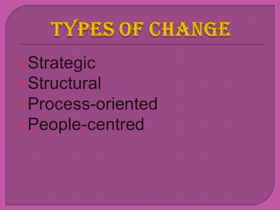 TYPES OF CHANGE Strategic Structural Process-oriented People-centred