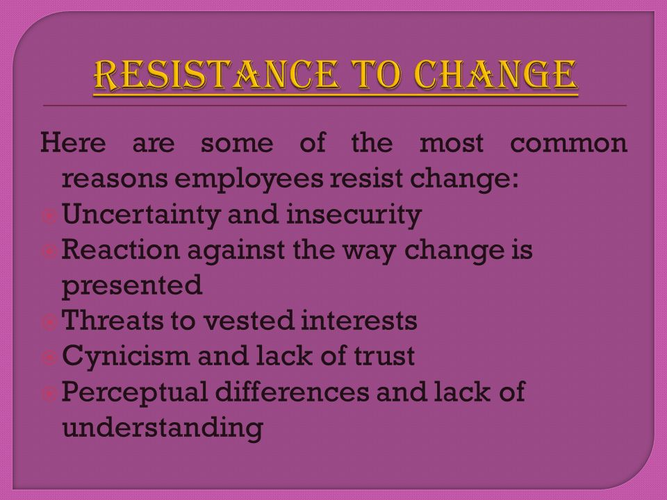 RESISTANCE TO CHANGE Here are some of the most common reasons employees resist change: Uncertainty and insecurity.
