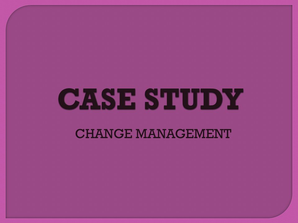 CASE STUDY CHANGE MANAGEMENT