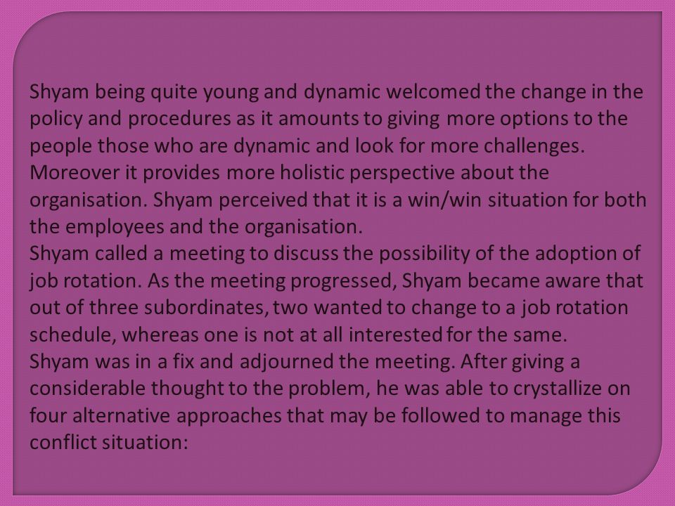Shyam being quite young and dynamic welcomed the change in the policy and procedures as it amounts to giving more options to the people those who are dynamic and look for more challenges. Moreover it provides more holistic perspective about the organisation. Shyam perceived that it is a win/win situation for both the employees and the organisation.