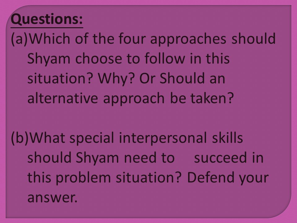 Questions: Which of the four approaches should Shyam choose to follow in this situation Why Or Should an alternative approach be taken
