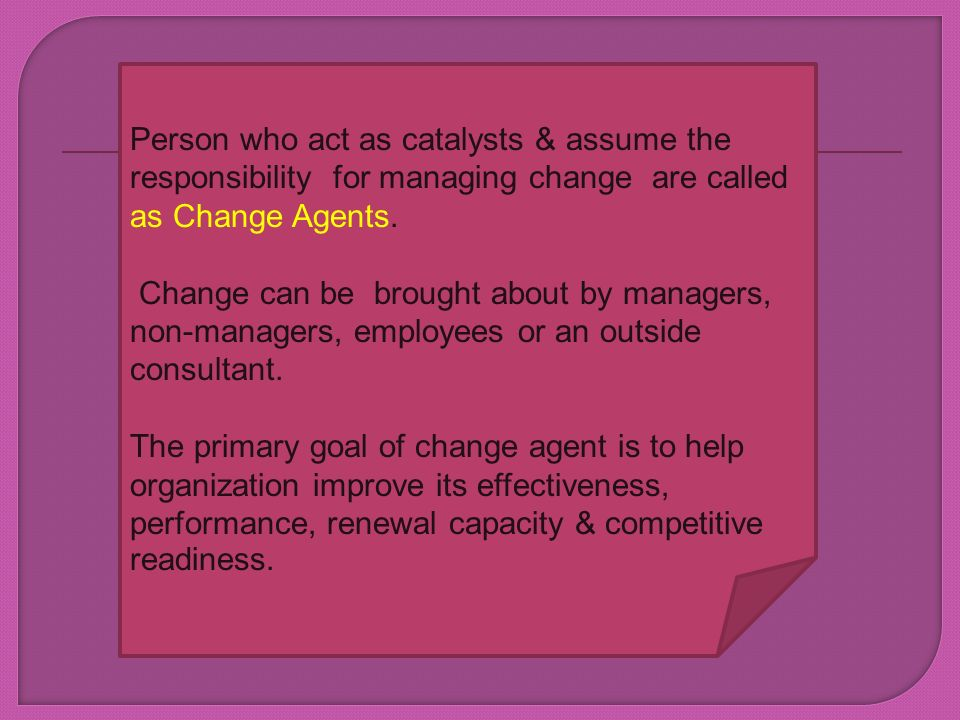Person who act as catalysts & assume the responsibility for managing change are called as Change Agents.
