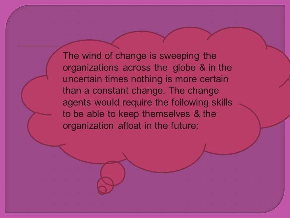 The wind of change is sweeping the organizations across the globe & in the uncertain times nothing is more certain than a constant change.