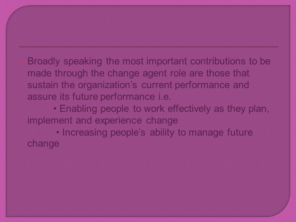 Broadly speaking the most important contributions to be made through the change agent role are those that sustain the organization's current performance and assure its future performance i.e.
