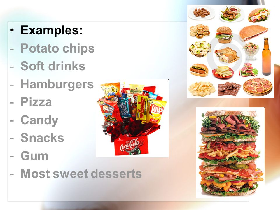 Examples: Potato chips Soft drinks Hamburgers Pizza Candy Snacks Gum Most sweet desserts