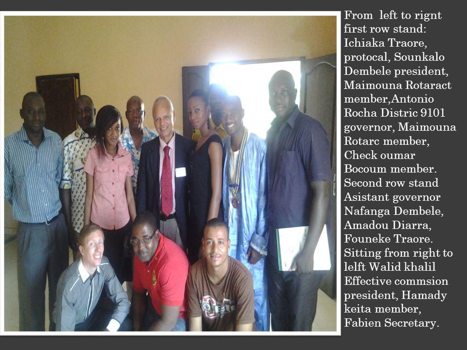 From left to rignt first row stand: Ichiaka Traore, protocal, Sounkalo Dembele president, Maimouna Rotaract member,Antonio Rocha Distric 9101 governor, Maimouna Rotarc member, Check oumar Bocoum member.