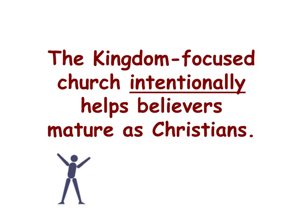 The Kingdom-focused church intentionally helps believers mature as Christians.