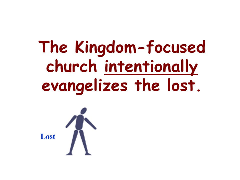 The Kingdom-focused church intentionally evangelizes the lost.
