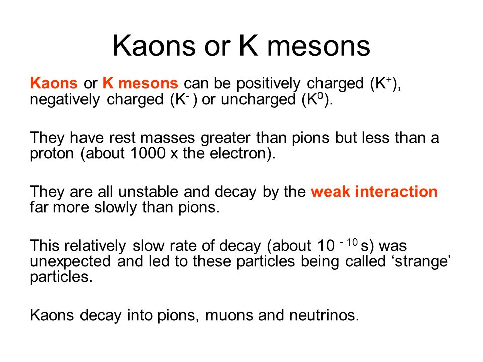 Kaons or K mesons Kaons or K mesons can be positively charged (K+), negatively charged (K- ) or uncharged (K0).