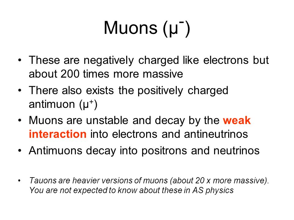 Muons (μ-) These are negatively charged like electrons but about 200 times more massive. There also exists the positively charged antimuon (μ+)
