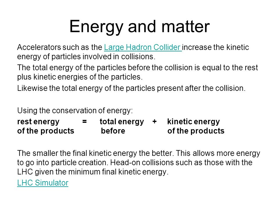 Energy and matter Accelerators such as the Large Hadron Collider increase the kinetic energy of particles involved in collisions.