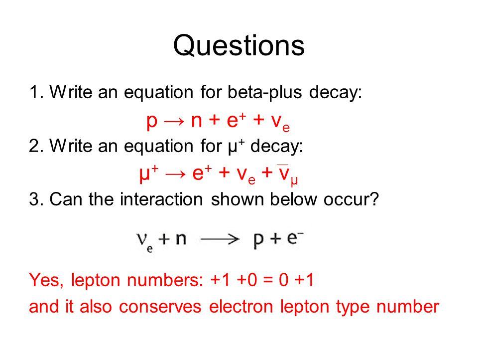 Questions p → n + e+ + ve μ+ → e+ + ve + vμ