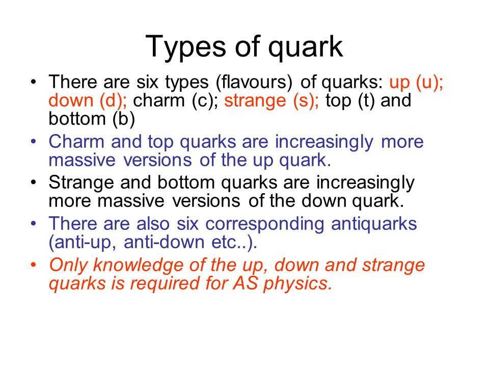Types of quark There are six types (flavours) of quarks: up (u); down (d); charm (c); strange (s); top (t) and bottom (b)
