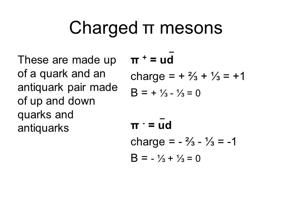 Charged π mesons These are made up of a quark and an antiquark pair made of up and down quarks and antiquarks.