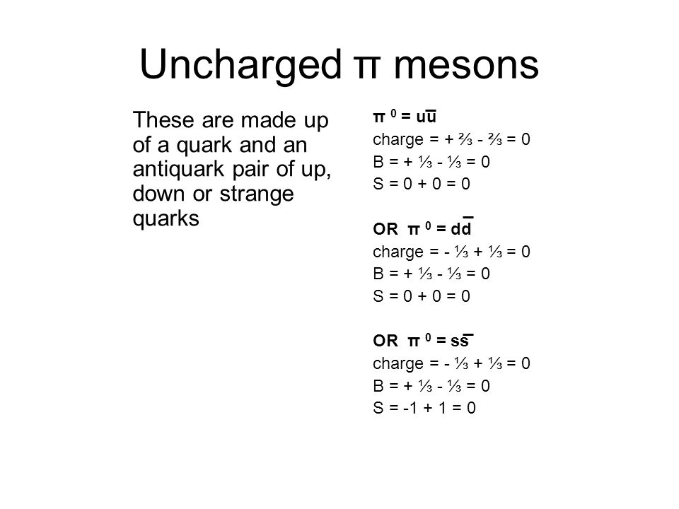 Uncharged π mesons These are made up of a quark and an antiquark pair of up, down or strange quarks.