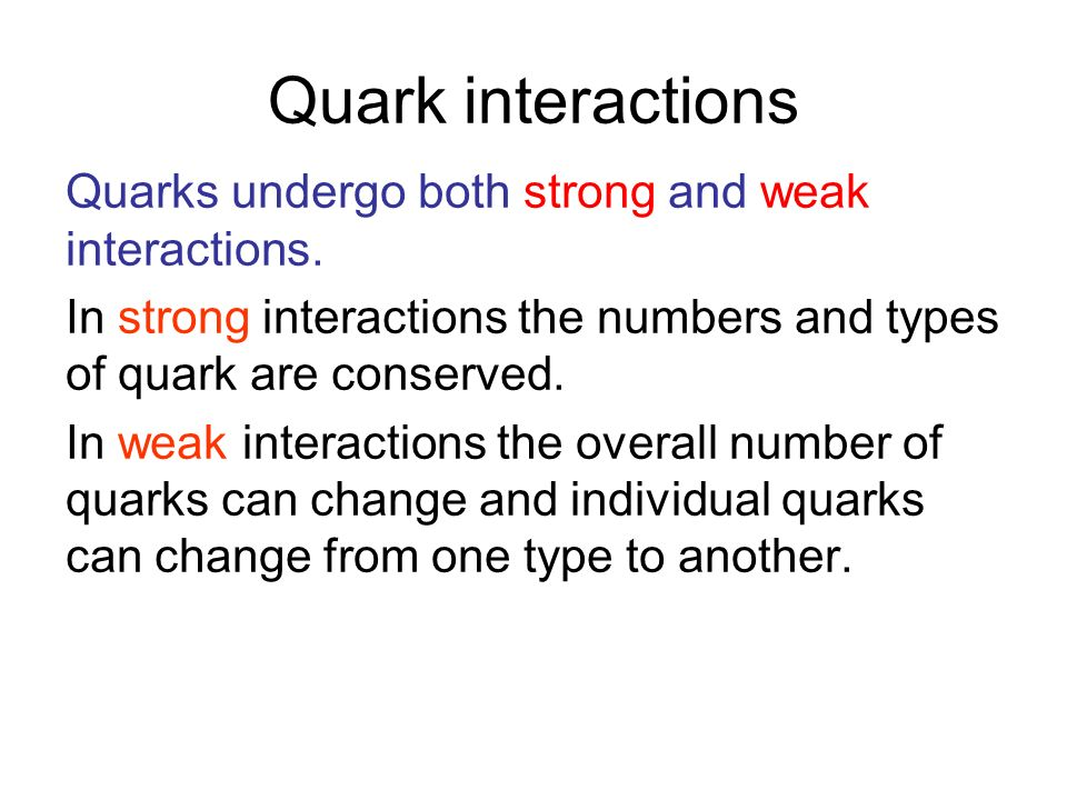Quark interactions Quarks undergo both strong and weak interactions.