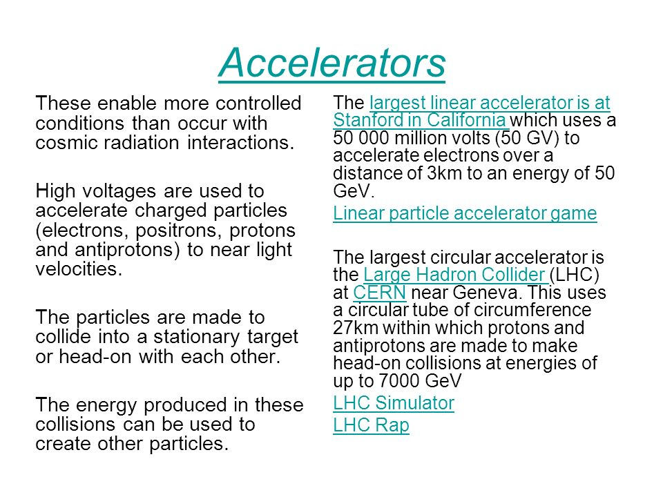 Accelerators These enable more controlled conditions than occur with cosmic radiation interactions.