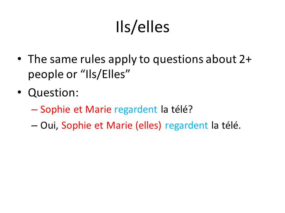 Ils/elles The same rules apply to questions about 2+ people or Ils/Elles Question: Sophie et Marie regardent la télé