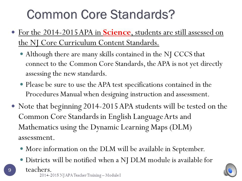 Common Core Standards For the 2014-2015 APA in Science, students are still assessed on the NJ Core Curriculum Content Standards.