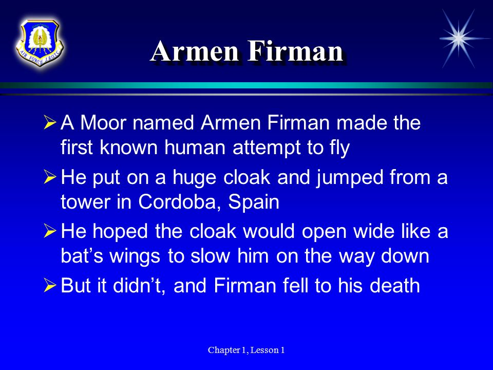 Armen FirmanA Moor named Armen Firman made the first known human attempt to fly. He put on a huge cloak and jumped from a tower in Cordoba, Spain.