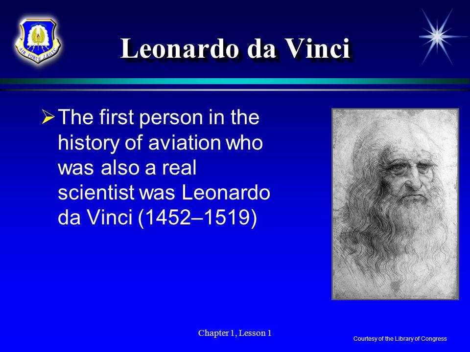 Leonardo da Vinci The first person in the history of aviation who was also a real scientist was Leonardo da Vinci (1452–1519)