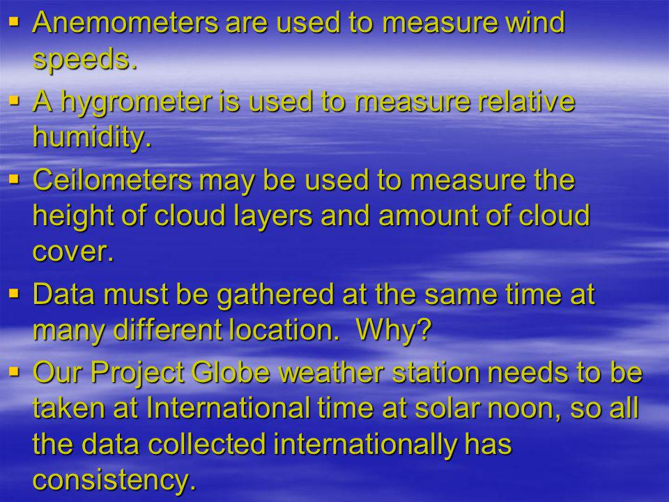 Anemometers are used to measure wind speeds.