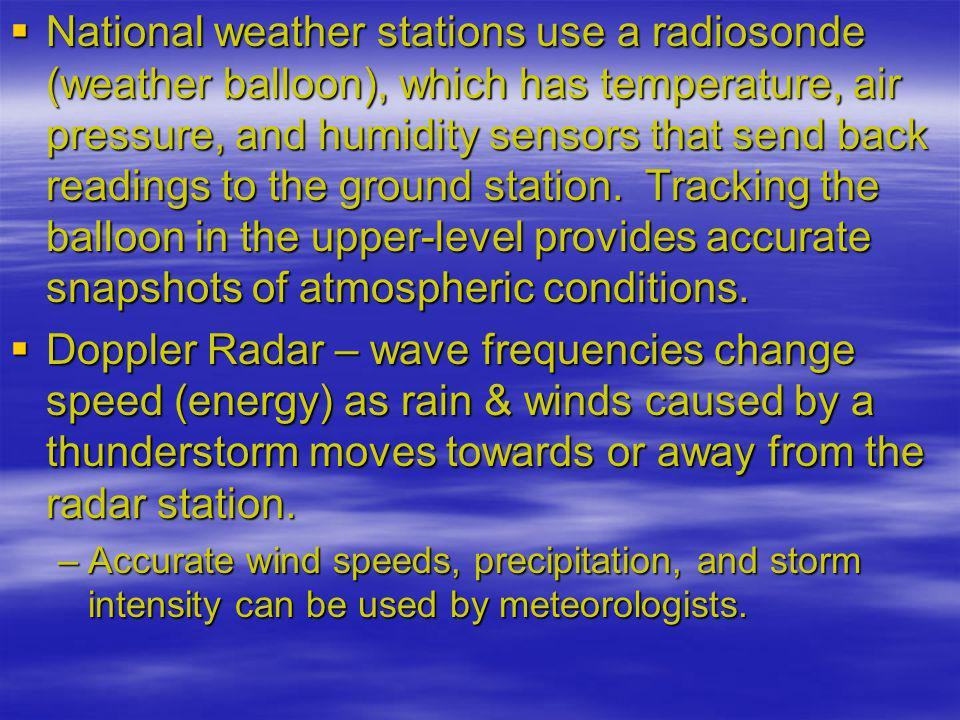 National weather stations use a radiosonde (weather balloon), which has temperature, air pressure, and humidity sensors that send back readings to the ground station. Tracking the balloon in the upper-level provides accurate snapshots of atmospheric conditions.
