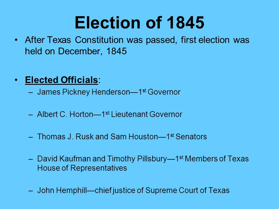 Election of 1845 After Texas Constitution was passed, first election was held on December, 1845. Elected Officials: