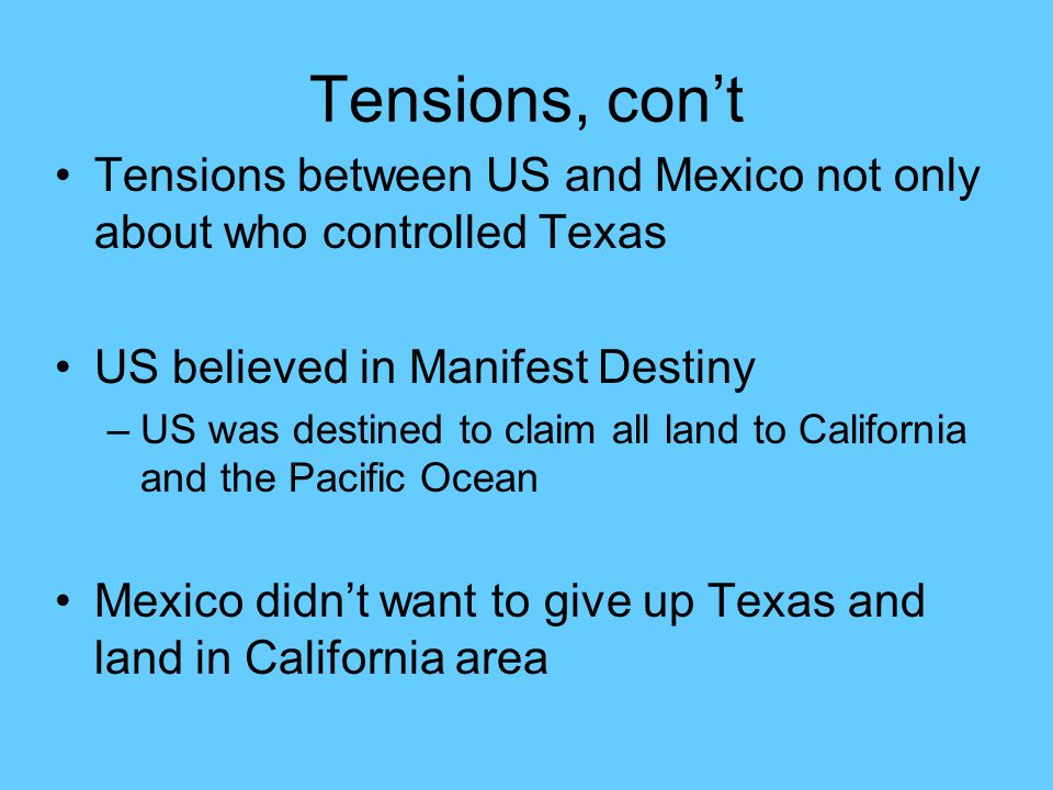 Tensions, con't Tensions between US and Mexico not only about who controlled Texas. US believed in Manifest Destiny.