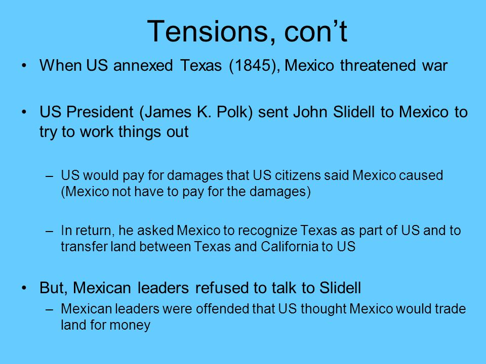 Tensions, con't When US annexed Texas (1845), Mexico threatened war