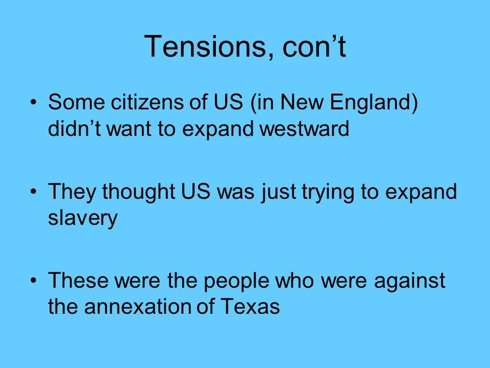 Tensions, con't Some citizens of US (in New England) didn't want to expand westward. They thought US was just trying to expand slavery.