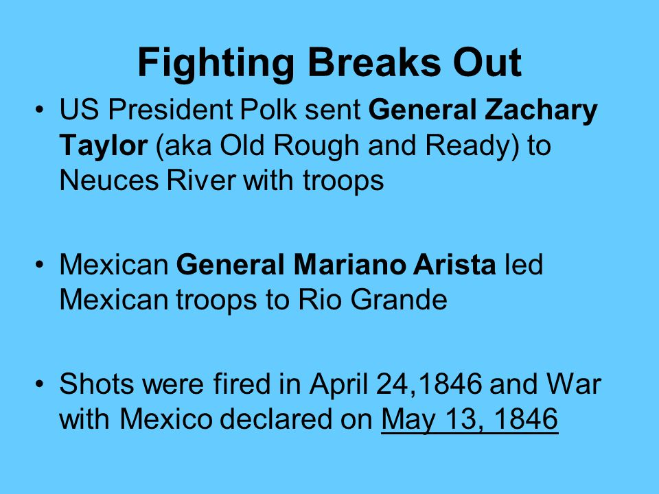 Fighting Breaks Out US President Polk sent General Zachary Taylor (aka Old Rough and Ready) to Neuces River with troops.