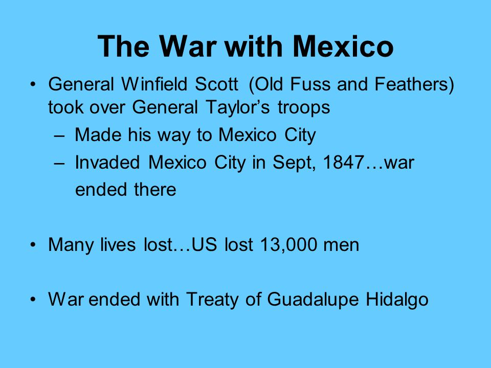 The War with Mexico General Winfield Scott (Old Fuss and Feathers) took over General Taylor's troops.