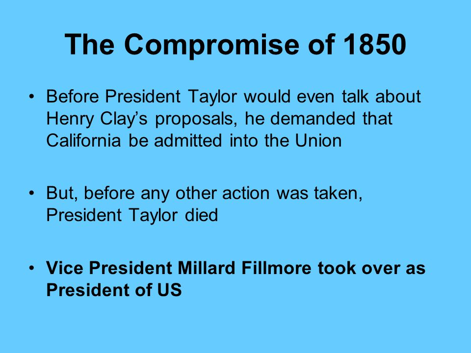 The Compromise of 1850 Before President Taylor would even talk about Henry Clay's proposals, he demanded that California be admitted into the Union.