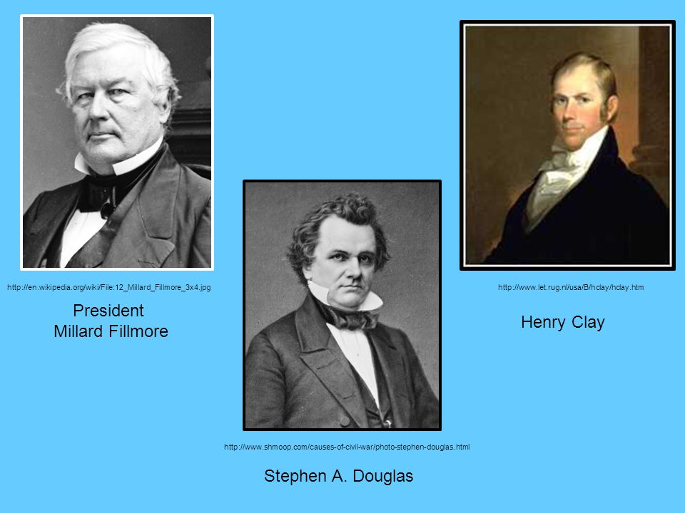 President Millard Fillmore Henry Clay Stephen A. Douglas