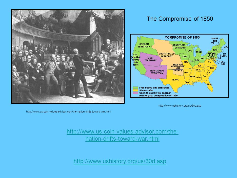 The Compromise of 1850 http://www.ushistory.org/us/30d.asp. http://www.us-coin-values-advisor.com/the-nation-drifts-toward-war.html.