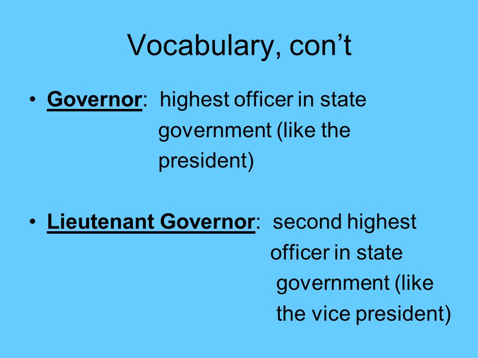 Vocabulary, con't Governor: highest officer in state
