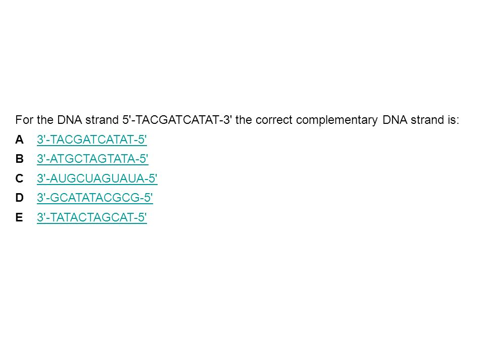 For the DNA strand 5 -TACGATCATAT-3 the correct complementary DNA strand is: