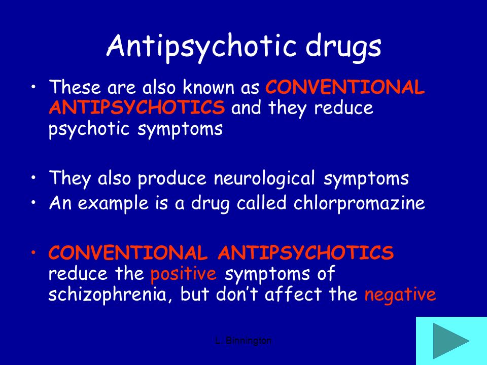 Antipsychotic drugs These are also known as CONVENTIONAL ANTIPSYCHOTICS and they reduce psychotic symptoms.