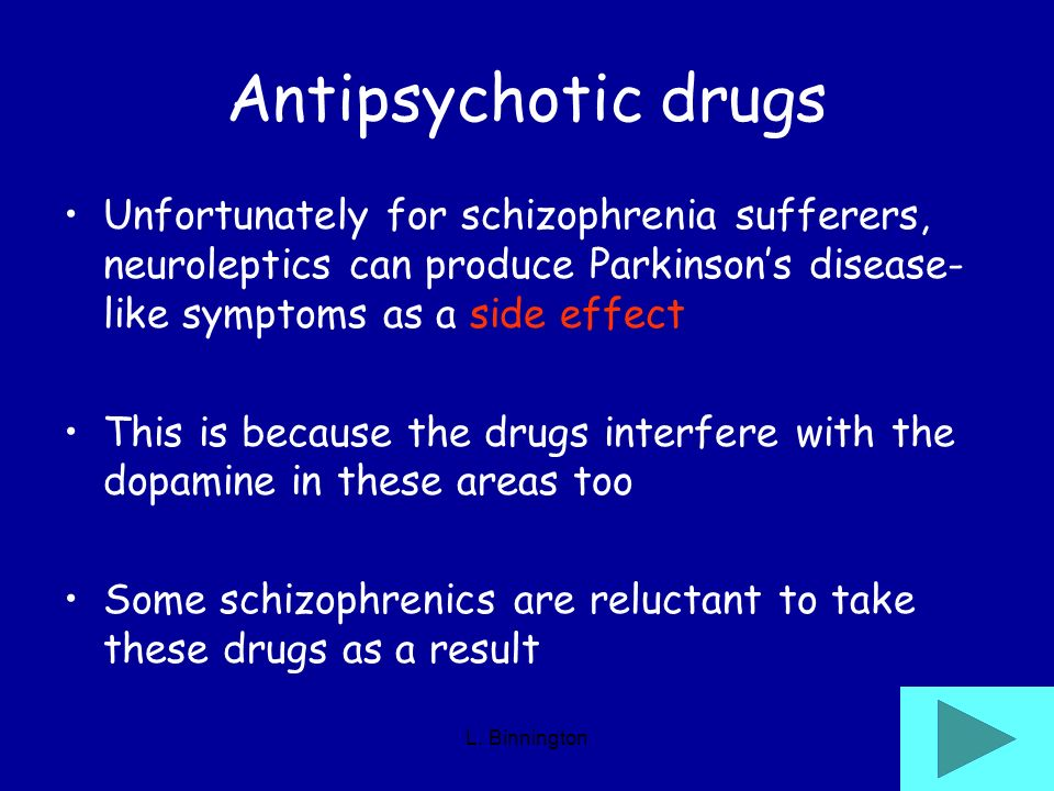 Antipsychotic drugs Unfortunately for schizophrenia sufferers, neuroleptics can produce Parkinson's disease-like symptoms as a side effect.