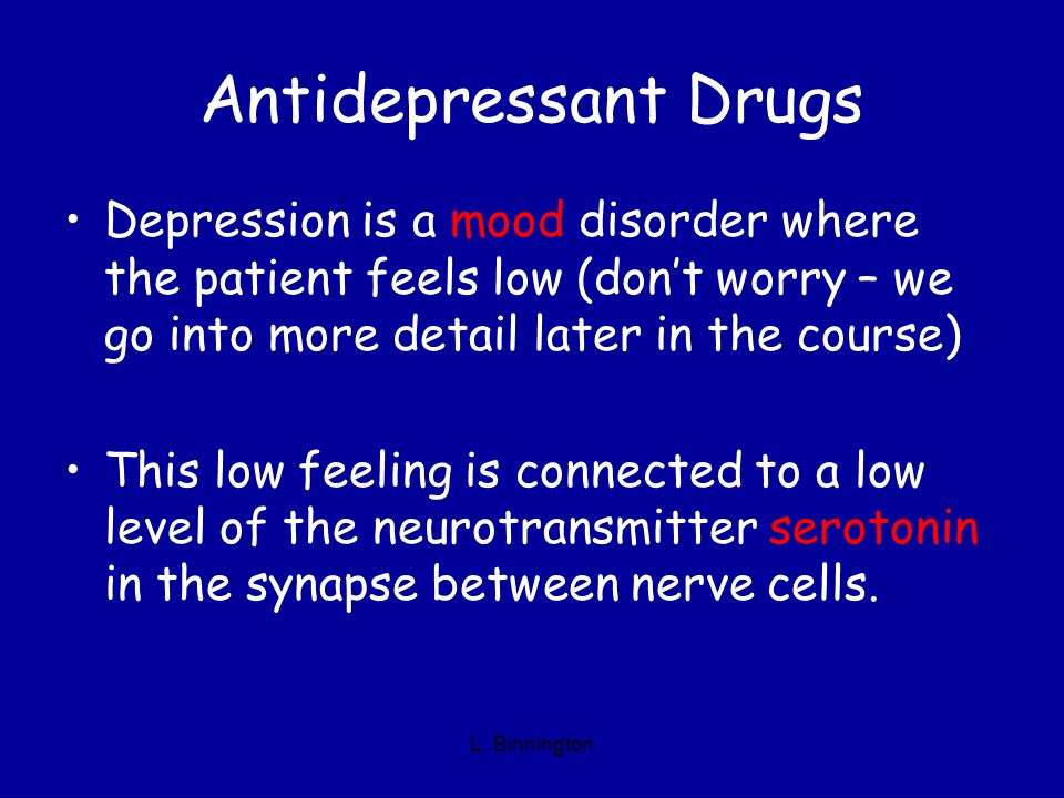 Antidepressant Drugs Depression is a mood disorder where the patient feels low (don't worry – we go into more detail later in the course)