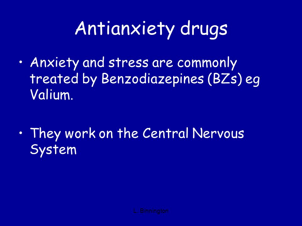 Antianxiety drugs Anxiety and stress are commonly treated by Benzodiazepines (BZs) eg Valium. They work on the Central Nervous System.