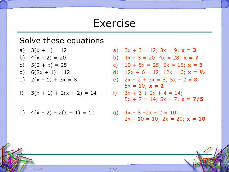 Exercise Solve these equations 3(x + 1) = 12 4(x – 2) = 20