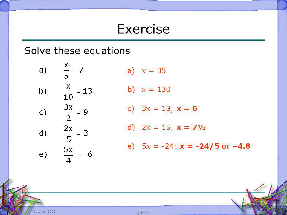 Exercise Solve these equations x = 35 x = 130 3x = 18; x = 6