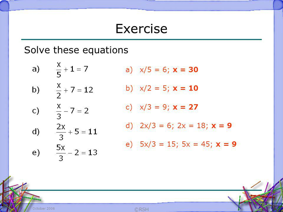 Exercise Solve these equations x/5 = 6; x = 30 x/2 = 5; x = 10