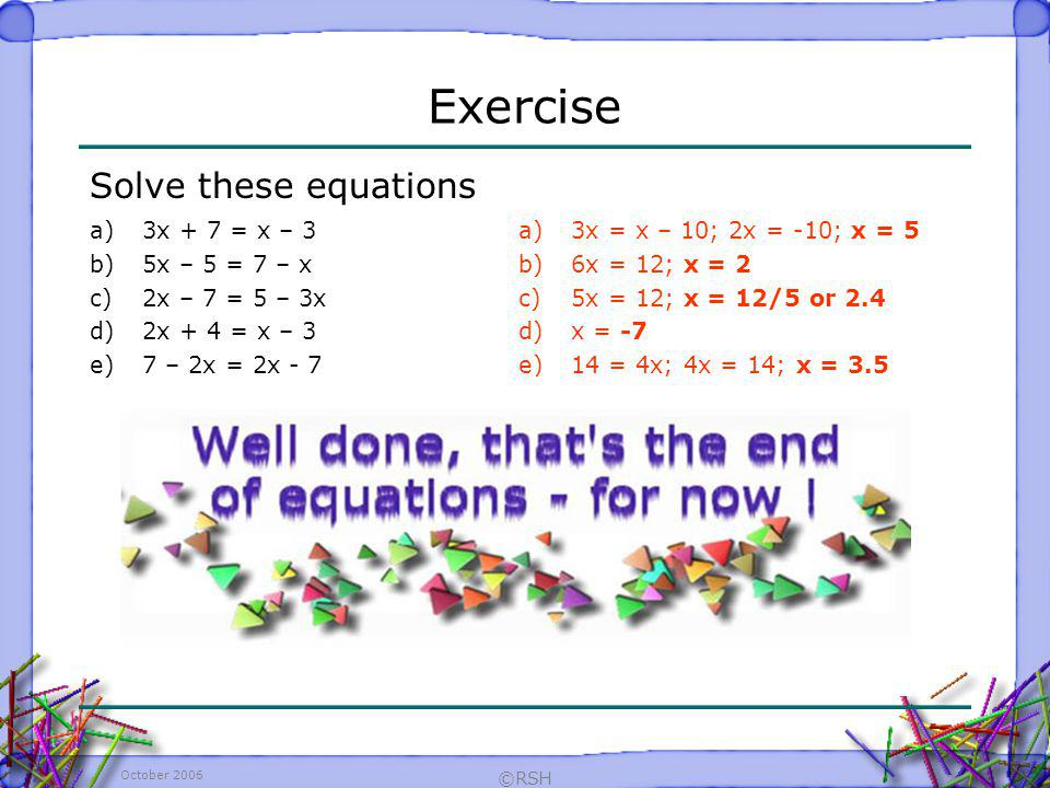 Exercise Solve these equations 3x + 7 = x – 3 5x – 5 = 7 – x